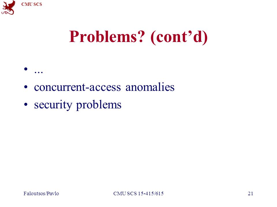 CMU SCS Faloutsos/PavloCMU SCS 15-415/61521 Problems? (cont'd)... concurrent-access anomalies security problems