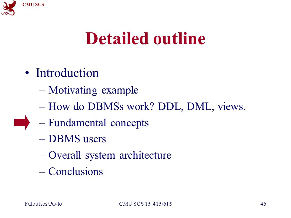 CMU SCS Faloutsos/PavloCMU SCS 15-415/61546 Detailed outline Introduction –Motivating example –How do DBMSs work.