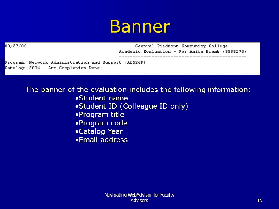 Navigating WebAdvisor for Faculty Advisors15 Banner The banner of the evaluation includes the following information: Student nameStudent name Student ID (Colleague ID only)Student ID (Colleague ID only) Program titleProgram title Program codeProgram code Catalog YearCatalog Year Email addressEmail address
