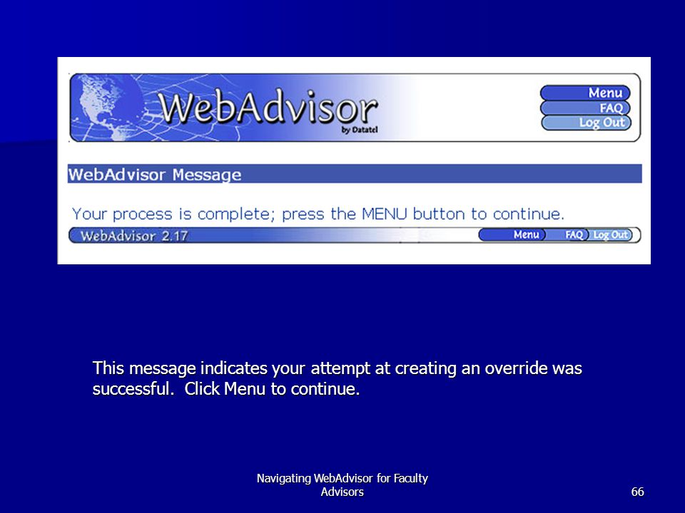 Navigating WebAdvisor for Faculty Advisors66 This message indicates your attempt at creating an override was successful. Click Menu to continue.