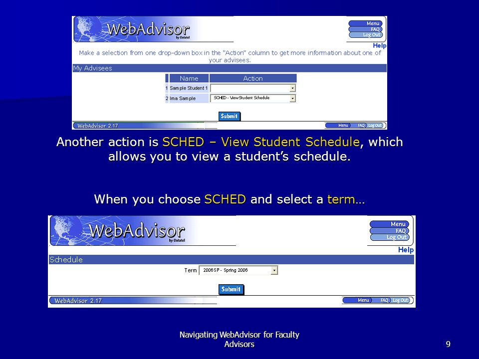 Navigating WebAdvisor for Faculty Advisors9 Another action is SCHED – View Student Schedule, which allows you to view a student's schedule. When you c