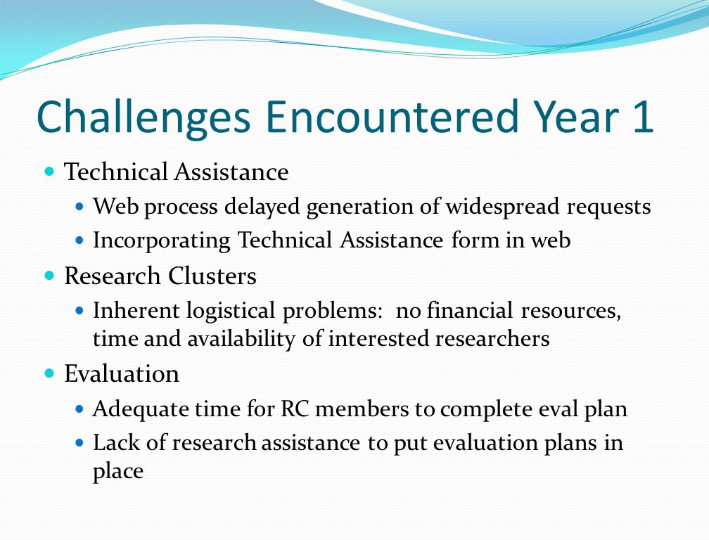 Challenges Encountered Year 1 Technical Assistance Web process delayed generation of widespread requests Incorporating Technical Assistance form in web Research Clusters Inherent logistical problems: no financial resources, time and availability of interested researchers Evaluation Adequate time for RC members to complete eval plan Lack of research assistance to put evaluation plans in place