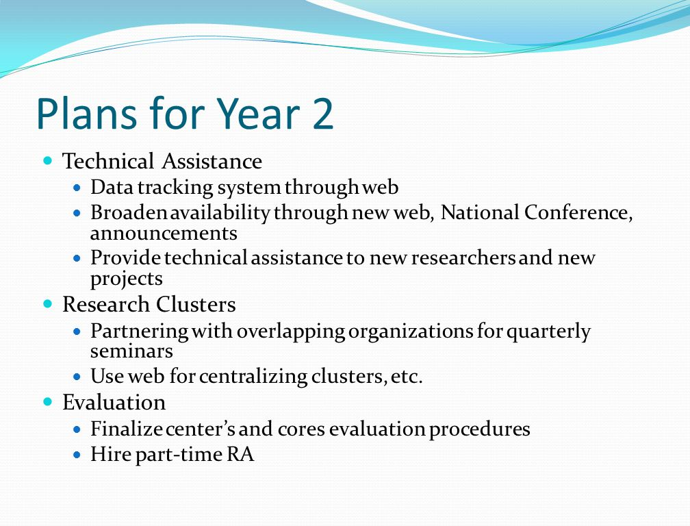Plans for Year 2 Technical Assistance Data tracking system through web Broaden availability through new web, National Conference, announcements Provide technical assistance to new researchers and new projects Research Clusters Partnering with overlapping organizations for quarterly seminars Use web for centralizing clusters, etc.