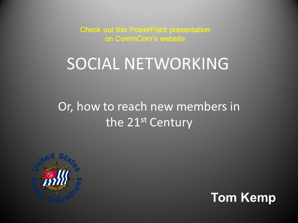SOCIAL NETWORKING Or, how to reach new members in the 21 st Century Tom Kemp Check out this PowerPoint presentation on CommCom's website