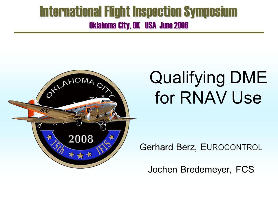 Qualifying DME for RNAV Use International Flight Inspection Symposium Oklahoma City, OK USA June 2008 Gerhard Berz, E UROCONTROL Jochen Bredemeyer, FCS