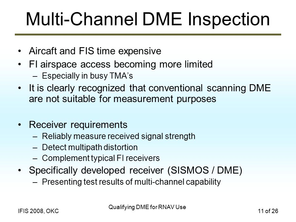 Qualifying DME for RNAV Use 11 of 26IFIS 2008, OKC Multi-Channel DME Inspection Aircaft and FIS time expensive FI airspace access becoming more limited –Especially in busy TMA's It is clearly recognized that conventional scanning DME are not suitable for measurement purposes Receiver requirements –Reliably measure received signal strength –Detect multipath distortion –Complement typical FI receivers Specifically developed receiver (SISMOS / DME) –Presenting test results of multi-channel capability
