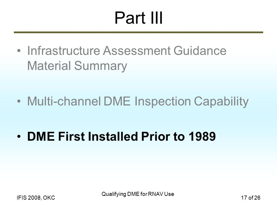 Qualifying DME for RNAV Use 17 of 26IFIS 2008, OKC Part III Infrastructure Assessment Guidance Material Summary Multi-channel DME Inspection Capability DME First Installed Prior to 1989