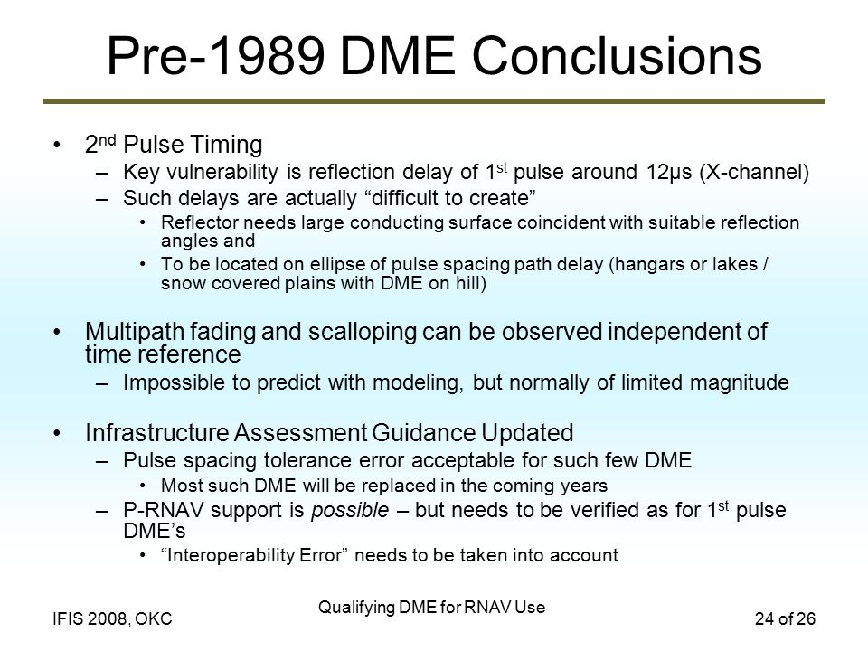 Qualifying DME for RNAV Use 24 of 26IFIS 2008, OKC Pre-1989 DME Conclusions 2 nd Pulse Timing –Key vulnerability is reflection delay of 1 st pulse around 12µs (X-channel) –Such delays are actually difficult to create Reflector needs large conducting surface coincident with suitable reflection angles and To be located on ellipse of pulse spacing path delay (hangars or lakes / snow covered plains with DME on hill) Multipath fading and scalloping can be observed independent of time reference –Impossible to predict with modeling, but normally of limited magnitude Infrastructure Assessment Guidance Updated –Pulse spacing tolerance error acceptable for such few DME Most such DME will be replaced in the coming years –P-RNAV support is possible – but needs to be verified as for 1 st pulse DME's Interoperability Error needs to be taken into account