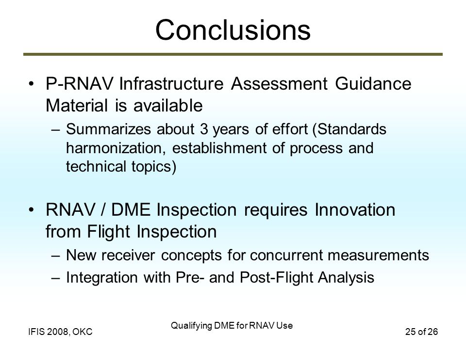 Qualifying DME for RNAV Use 25 of 26IFIS 2008, OKC Conclusions P-RNAV Infrastructure Assessment Guidance Material is available –Summarizes about 3 yea