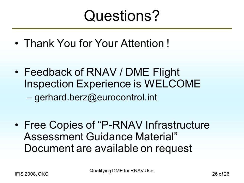Qualifying DME for RNAV Use 26 of 26IFIS 2008, OKC Questions? Thank You for Your Attention ! Feedback of RNAV / DME Flight Inspection Experience is WE