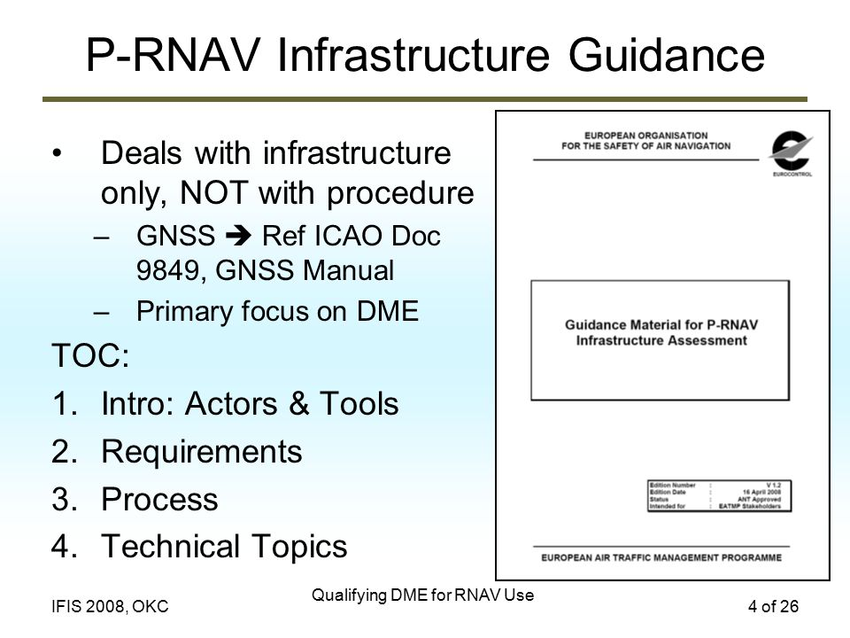 Qualifying DME for RNAV Use 4 of 26IFIS 2008, OKC P-RNAV Infrastructure Guidance Deals with infrastructure only, NOT with procedure –GNSS  Ref ICAO Doc 9849, GNSS Manual –Primary focus on DME TOC: 1.Intro: Actors & Tools 2.Requirements 3.Process 4.Technical Topics
