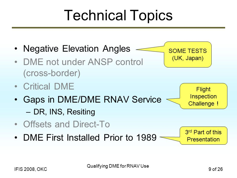 Qualifying DME for RNAV Use 9 of 26IFIS 2008, OKC Technical Topics Negative Elevation Angles DME not under ANSP control (cross-border) Critical DME Gaps in DME/DME RNAV Service –DR, INS, Resiting Offsets and Direct-To DME First Installed Prior to 1989 SOME TESTS (UK, Japan) Flight Inspection Challenge .
