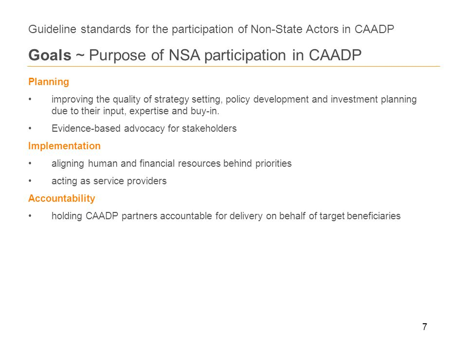7 Guideline standards for the participation of Non-State Actors in CAADP Goals ~ Purpose of NSA participation in CAADP Planning improving the quality of strategy setting, policy development and investment planning due to their input, expertise and buy-in.