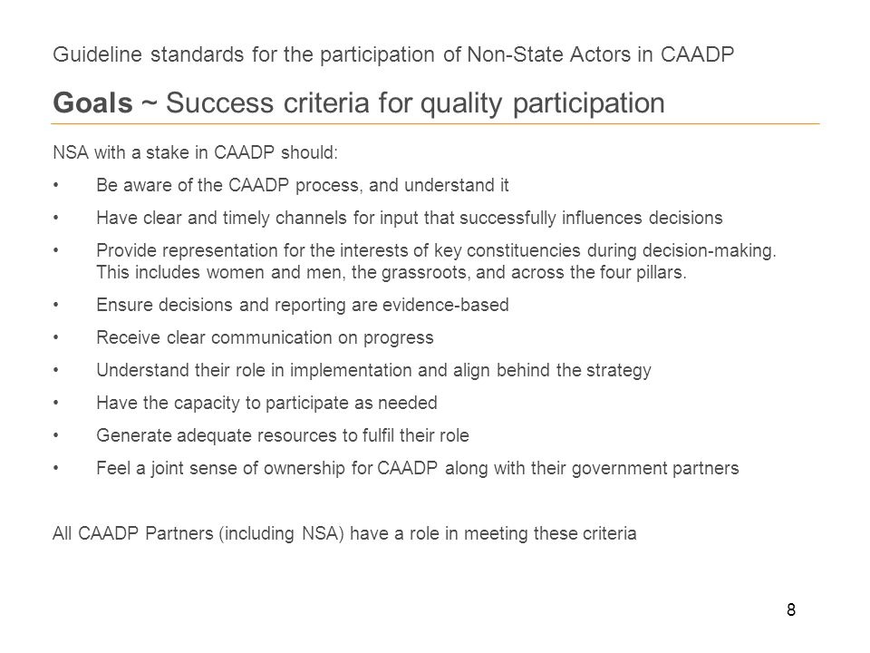 8 Guideline standards for the participation of Non-State Actors in CAADP Goals ~ Success criteria for quality participation NSA with a stake in CAADP should: Be aware of the CAADP process, and understand it Have clear and timely channels for input that successfully influences decisions Provide representation for the interests of key constituencies during decision-making.