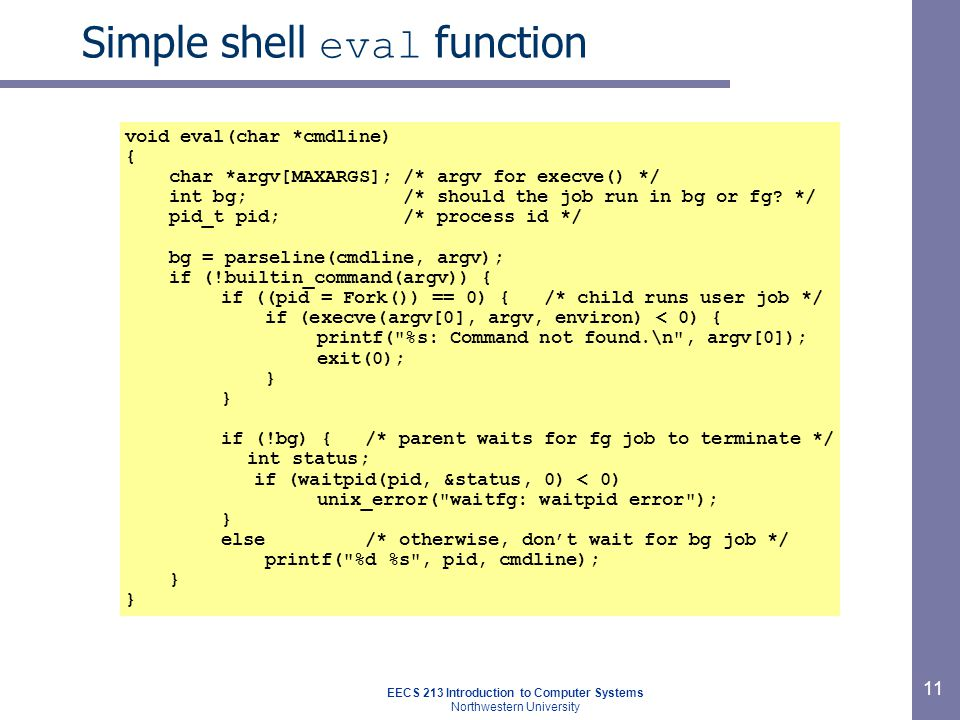 EECS 213 Introduction to Computer Systems Northwestern University 11 Simple shell eval function void eval(char *cmdline) { char *argv[MAXARGS]; /* argv for execve() */ int bg; /* should the job run in bg or fg.
