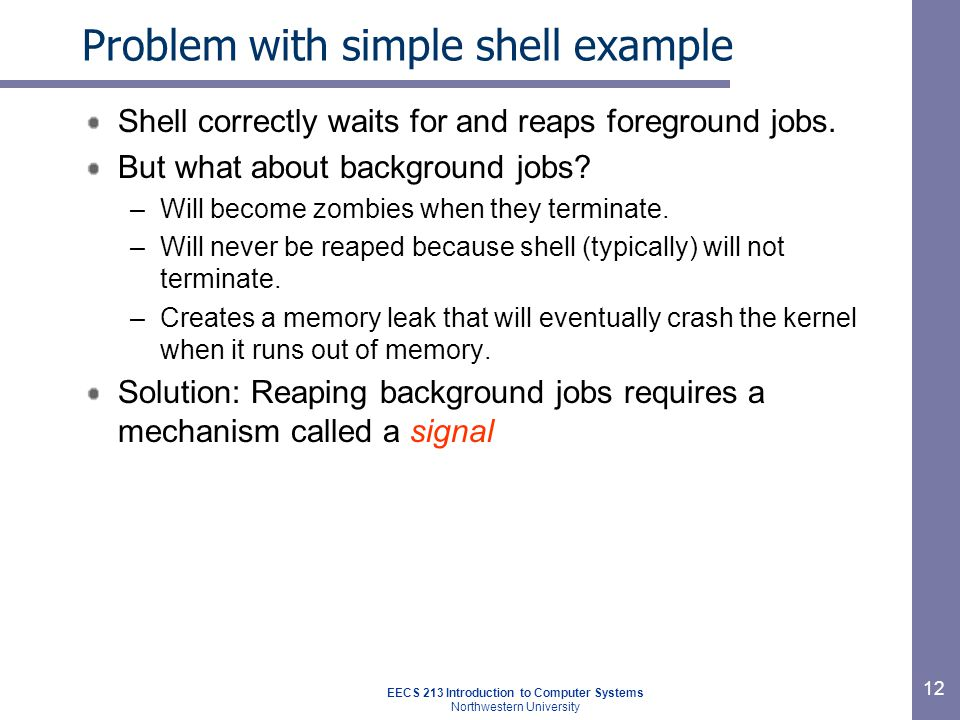 EECS 213 Introduction to Computer Systems Northwestern University 12 Problem with simple shell example Shell correctly waits for and reaps foreground jobs.