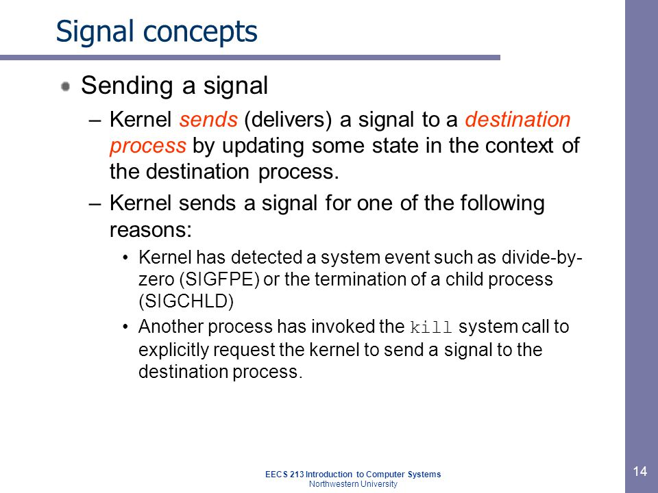 EECS 213 Introduction to Computer Systems Northwestern University 14 Signal concepts Sending a signal –Kernel sends (delivers) a signal to a destination process by updating some state in the context of the destination process.