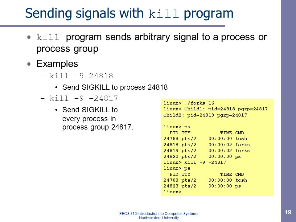 EECS 213 Introduction to Computer Systems Northwestern University 19 Sending signals with kill program kill program sends arbitrary signal to a process or process group Examples –kill –9 24818 Send SIGKILL to process 24818 –kill –9 –24817 Send SIGKILL to every process in process group 24817.