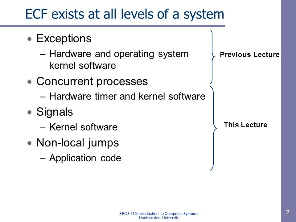 EECS 213 Introduction to Computer Systems Northwestern University 2 ECF exists at all levels of a system Exceptions –Hardware and operating system ker