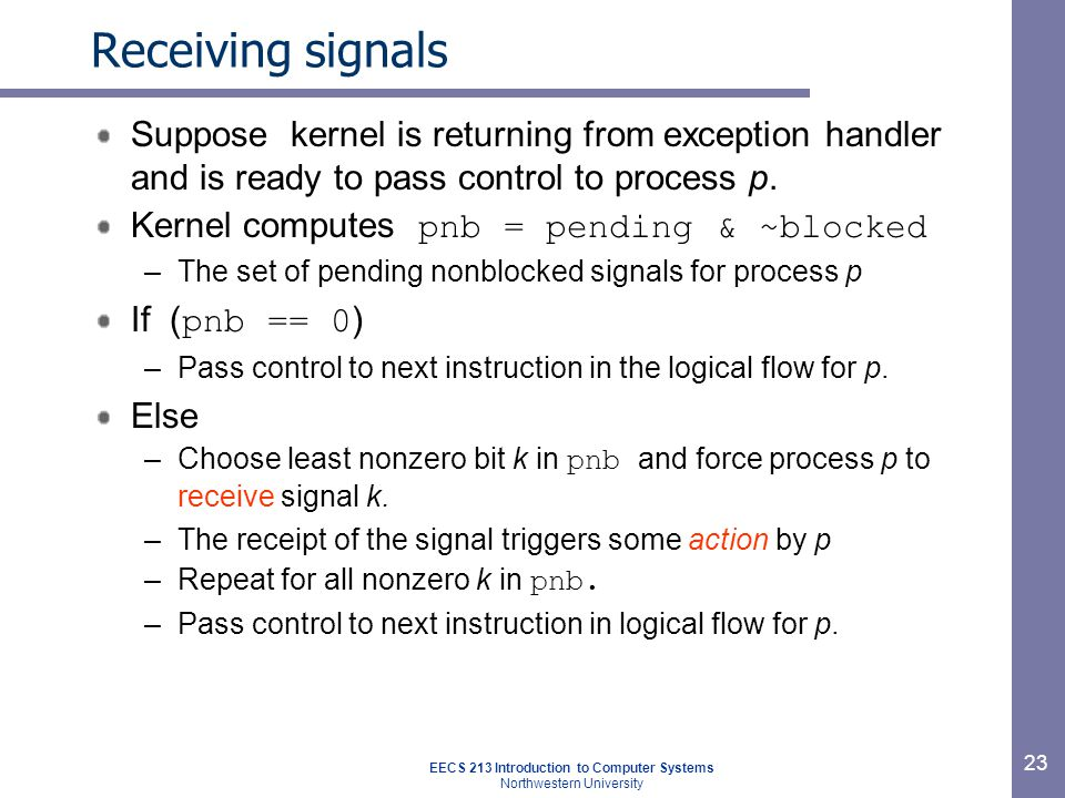 EECS 213 Introduction to Computer Systems Northwestern University 23 Receiving signals Suppose kernel is returning from exception handler and is ready to pass control to process p.