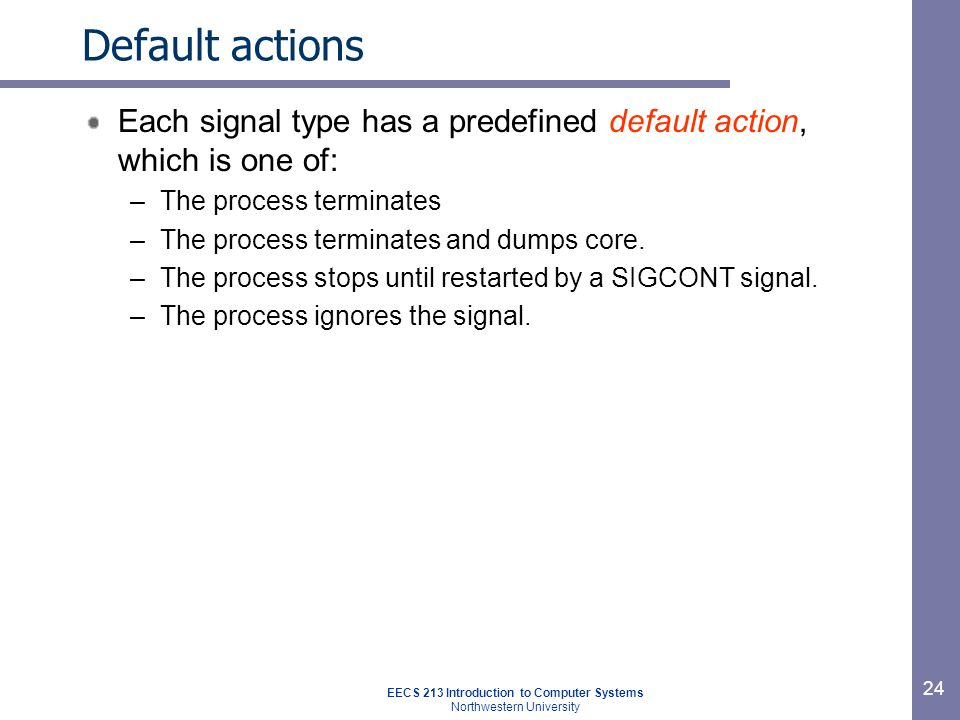 EECS 213 Introduction to Computer Systems Northwestern University 24 Default actions Each signal type has a predefined default action, which is one of: –The process terminates –The process terminates and dumps core.
