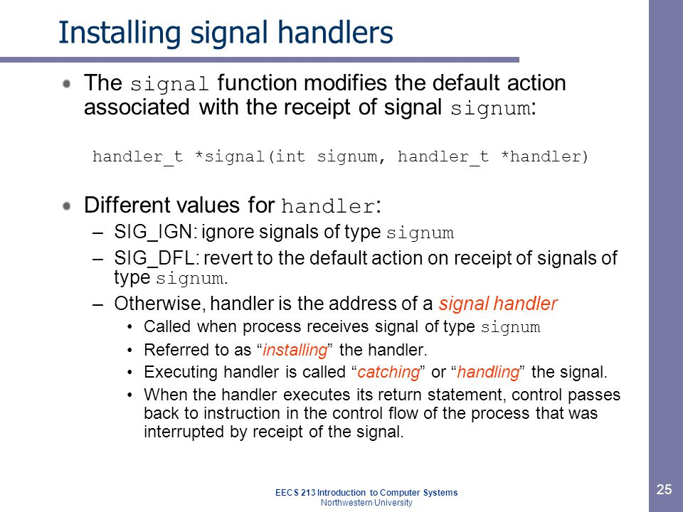 EECS 213 Introduction to Computer Systems Northwestern University 25 Installing signal handlers The signal function modifies the default action associated with the receipt of signal signum : handler_t *signal(int signum, handler_t *handler) Different values for handler : –SIG_IGN: ignore signals of type signum –SIG_DFL: revert to the default action on receipt of signals of type signum.