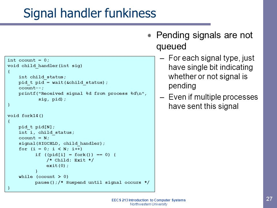 EECS 213 Introduction to Computer Systems Northwestern University 27 Signal handler funkiness Pending signals are not queued –For each signal type, just have single bit indicating whether or not signal is pending –Even if multiple processes have sent this signal int ccount = 0; void child_handler(int sig) { int child_status; pid_t pid = wait(&child_status); ccount--; printf( Received signal %d from process %d\n , sig, pid); } void fork14() { pid_t pid[N]; int i, child_status; ccount = N; signal(SIGCHLD, child_handler); for (i = 0; i < N; i++) if ((pid[i] = fork()) == 0) { /* Child: Exit */ exit(0); } while (ccount > 0) pause();/* Suspend until signal occurs */ }