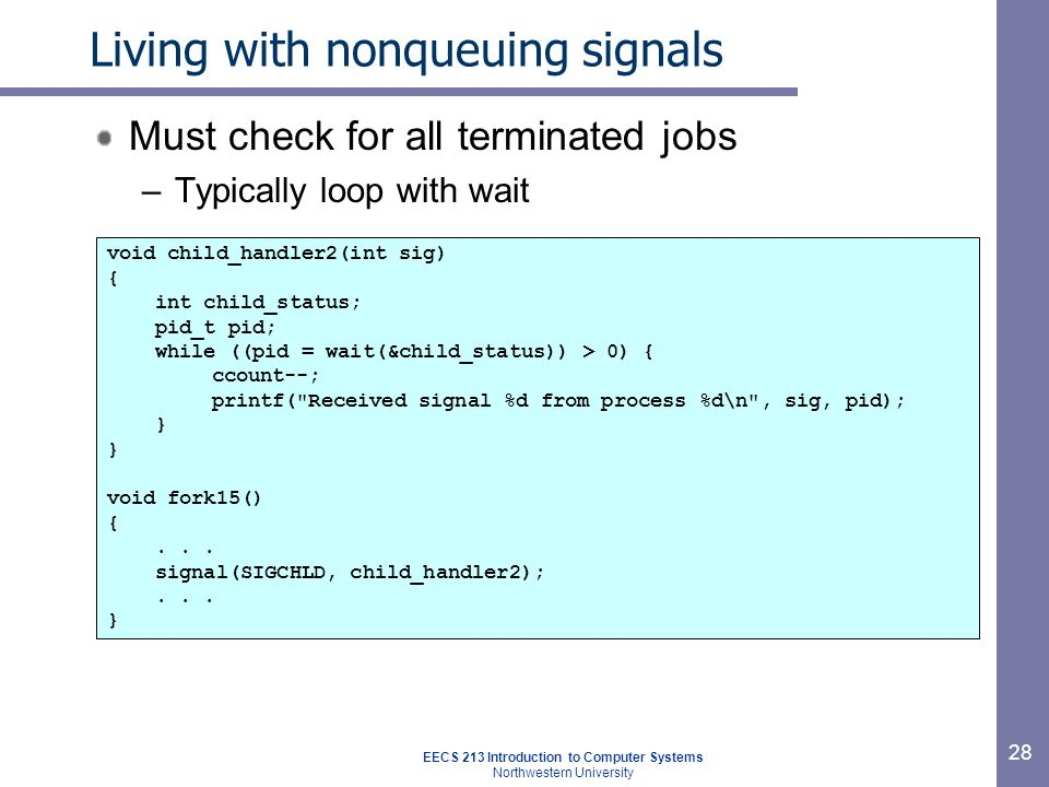 EECS 213 Introduction to Computer Systems Northwestern University 28 Living with nonqueuing signals Must check for all terminated jobs –Typically loop with wait void child_handler2(int sig) { int child_status; pid_t pid; while ((pid = wait(&child_status)) > 0) { ccount--; printf( Received signal %d from process %d\n , sig, pid); } void fork15() {...