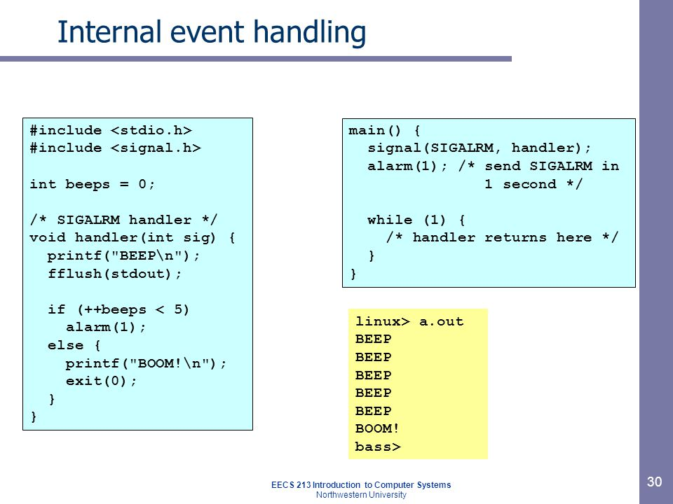 EECS 213 Introduction to Computer Systems Northwestern University 30 Internal event handling #include int beeps = 0; /* SIGALRM handler */ void handler(int sig) { printf( BEEP\n ); fflush(stdout); if (++beeps < 5) alarm(1); else { printf( BOOM!\n ); exit(0); } main() { signal(SIGALRM, handler); alarm(1); /* send SIGALRM in 1 second */ while (1) { /* handler returns here */ } linux> a.out BEEP BOOM.