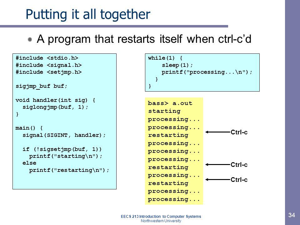 EECS 213 Introduction to Computer Systems Northwestern University 34 Putting it all together A program that restarts itself when ctrl-c'd #include sigjmp_buf buf; void handler(int sig) { siglongjmp(buf, 1); } main() { signal(SIGINT, handler); if (!sigsetjmp(buf, 1)) printf( starting\n ); else printf( restarting\n ); while(1) { sleep(1); printf( processing...\n ); } bass> a.out starting processing...