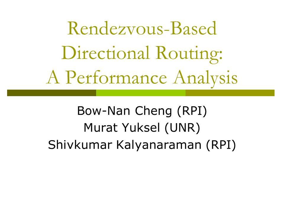 Rendezvous-Based Directional Routing: A Performance Analysis Bow-Nan Cheng (RPI) Murat Yuksel (UNR) Shivkumar Kalyanaraman (RPI)
