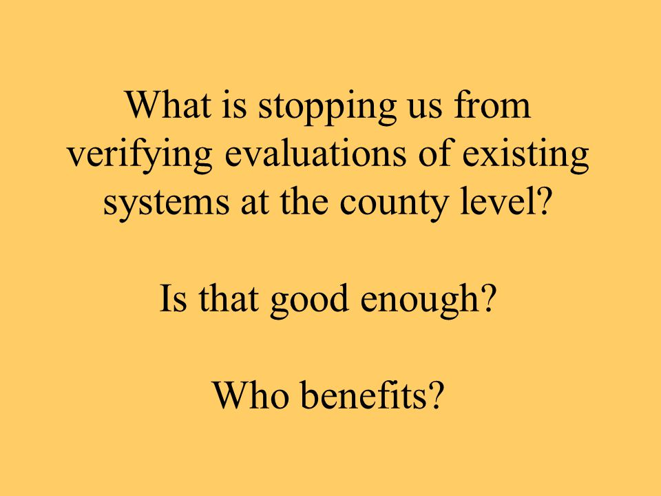 What is stopping us from verifying evaluations of existing systems at the county level? Is that good enough? Who benefits?