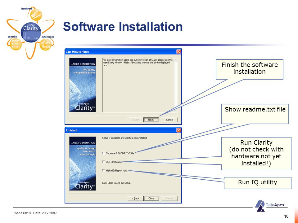 Code P010 Date: 20.2.2007 10 Software Installation Finish the software installation Show readme.txt file Run Clarity (do not check with hardware not yet installed!) Run IQ utility