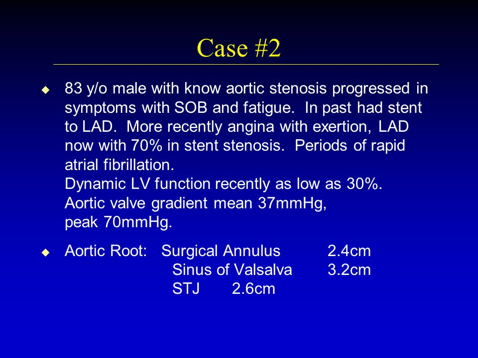 Case #2 u u 83 y/o male with know aortic stenosis progressed in symptoms with SOB and fatigue.