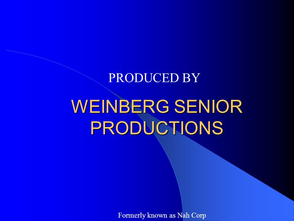 WEINBERG SENIOR PRODUCTIONS PRODUCED BY Formerly known as Nah Corp