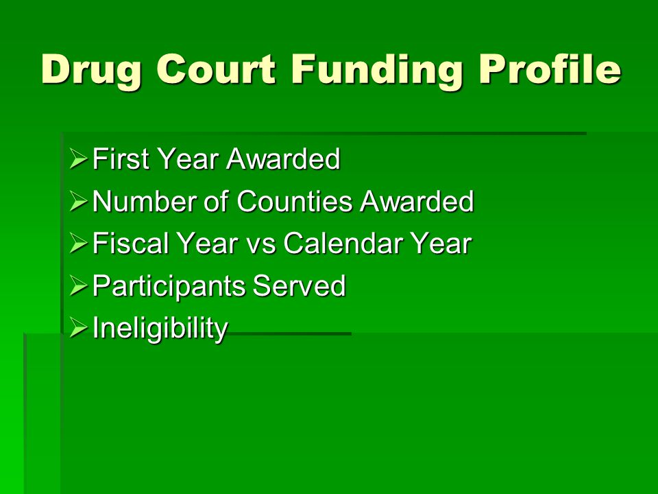 Drug Court Funding Profile  First Year Awarded  Number of Counties Awarded  Fiscal Year vs Calendar Year  Participants Served  Ineligibility