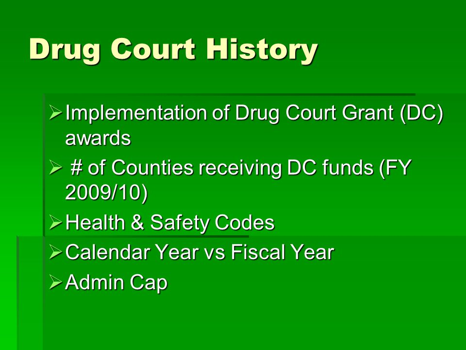 Drug Court History  Implementation of Drug Court Grant (DC) awards  # of Counties receiving DC funds (FY 2009/10)  Health & Safety Codes  Calendar Year vs Fiscal Year  Admin Cap
