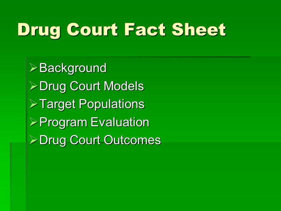 Drug Court Fact Sheet  Background  Drug Court Models  Target Populations  Program Evaluation  Drug Court Outcomes