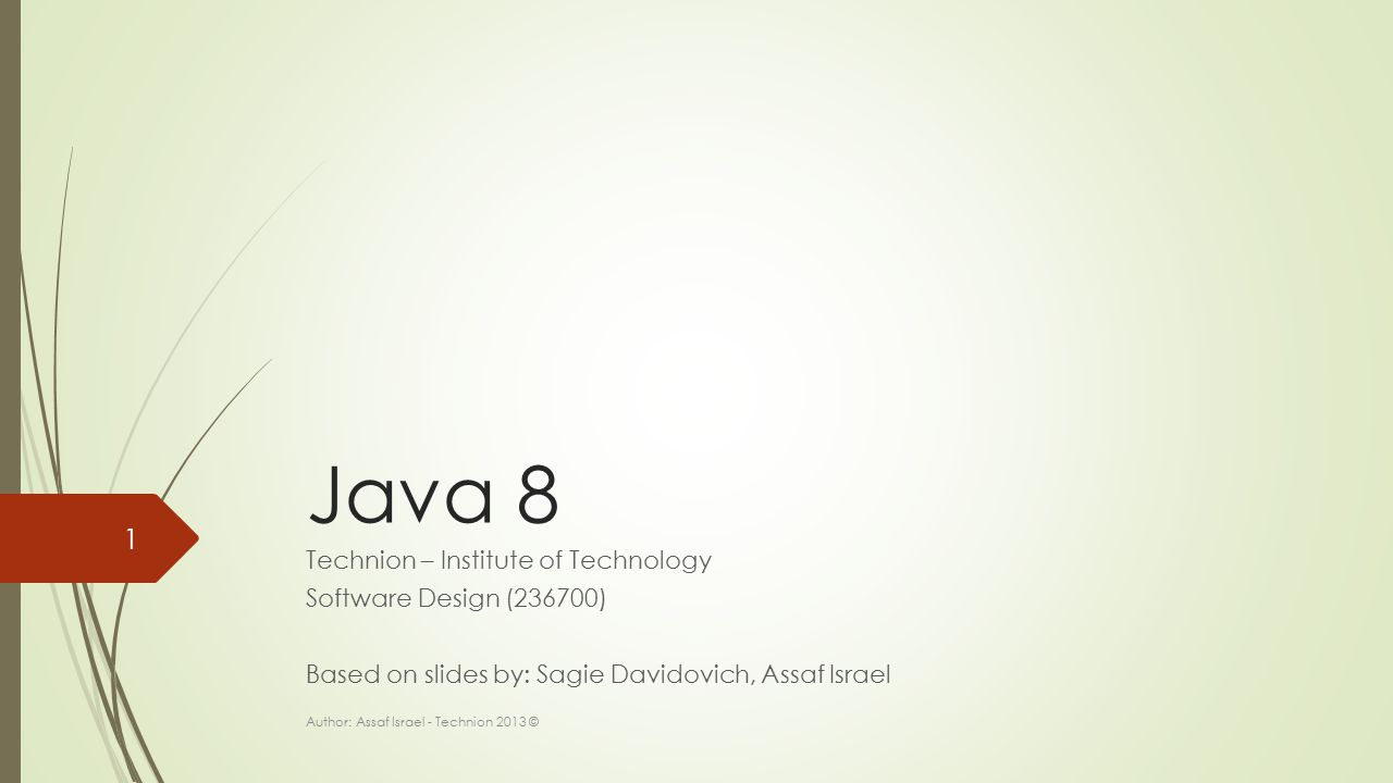 Java 8 Technion – Institute of Technology Software Design (236700) Based on slides by: Sagie Davidovich, Assaf Israel Author: Assaf Israel - Technion 2013 © 1