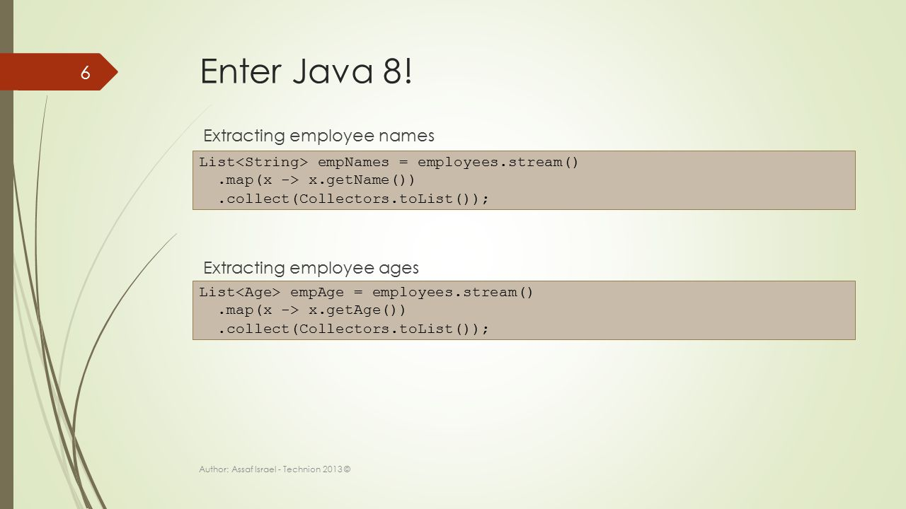 Enter Java 8! Extracting employee names Extracting employee ages Author: Assaf Israel - Technion 2013 © 6 List empNames = employees.stream().map(x ->