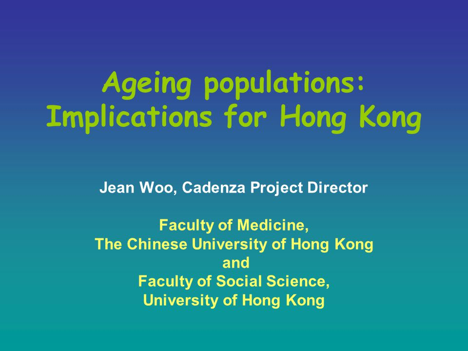 Ageing populations: Implications for Hong Kong Jean Woo, Cadenza Project Director Faculty of Medicine, The Chinese University of Hong Kong and Faculty of Social Science, University of Hong Kong