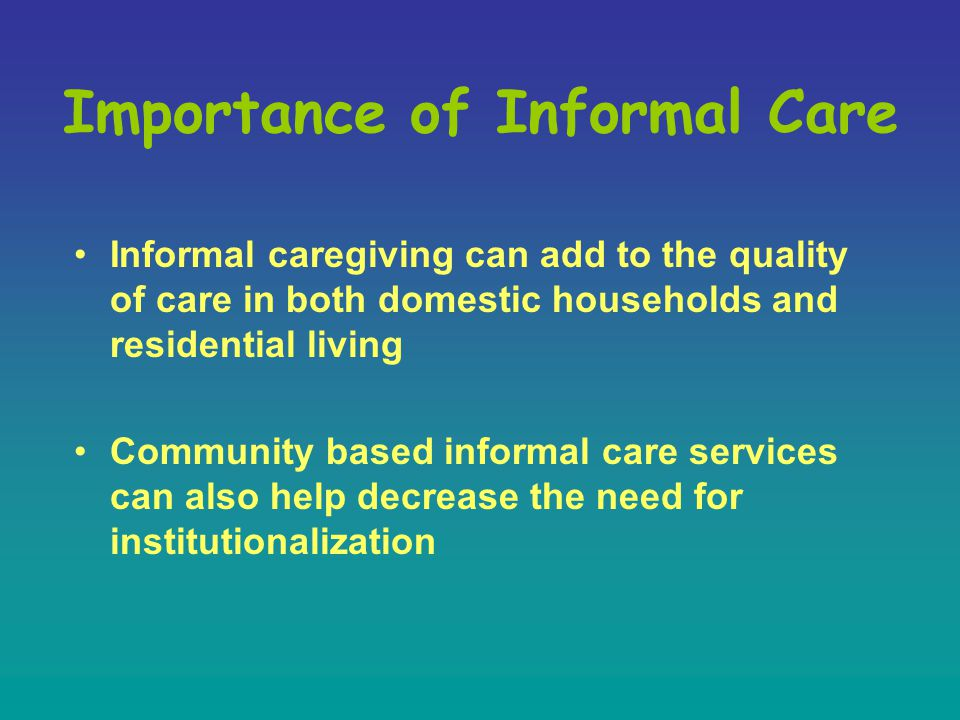 Importance of Informal Care Informal caregiving can add to the quality of care in both domestic households and residential living Community based informal care services can also help decrease the need for institutionalization