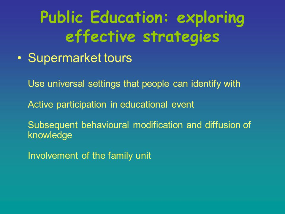 Supermarket tours Use universal settings that people can identify with Active participation in educational event Subsequent behavioural modification and diffusion of knowledge Involvement of the family unit Public Education: exploring effective strategies