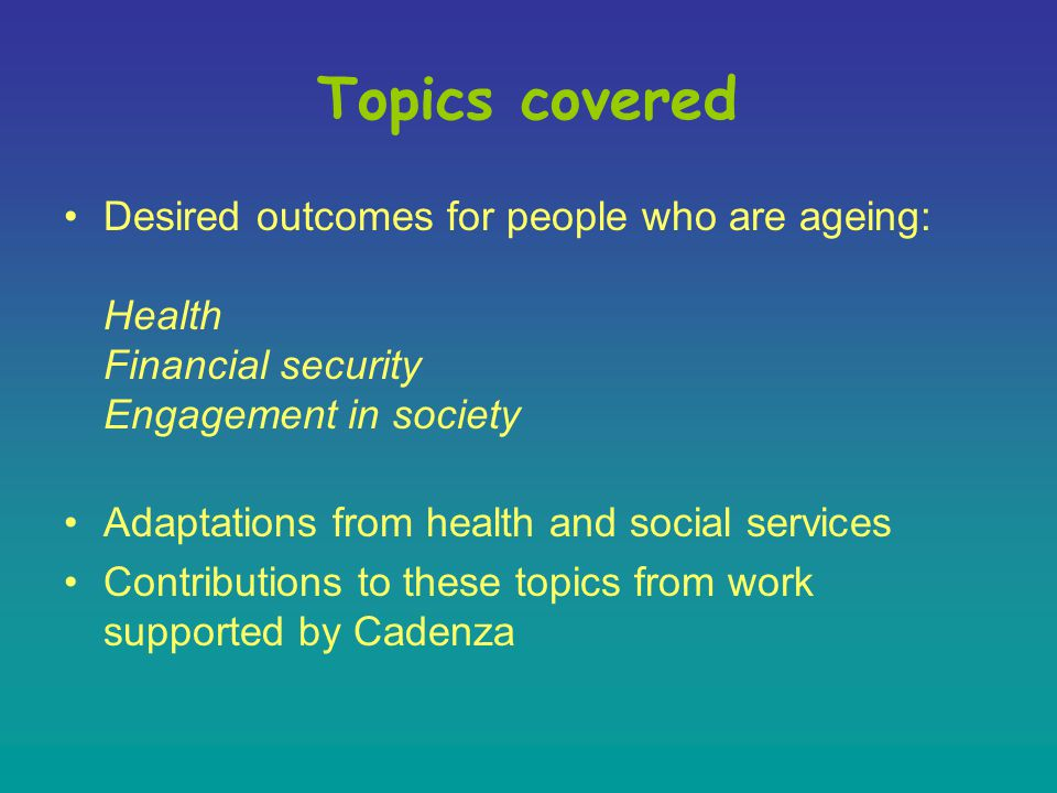 Understanding of elderly issues Optimizing mental and physical function Ageism Knowledge of services and how we can help ourselves Living environment Quality of dying Legal and financial issues