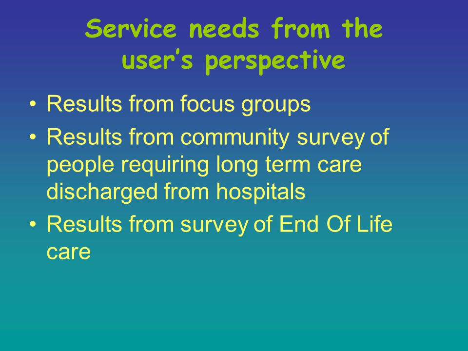 Service needs from the user's perspective Results from focus groups Results from community survey of people requiring long term care discharged from hospitals Results from survey of End Of Life care
