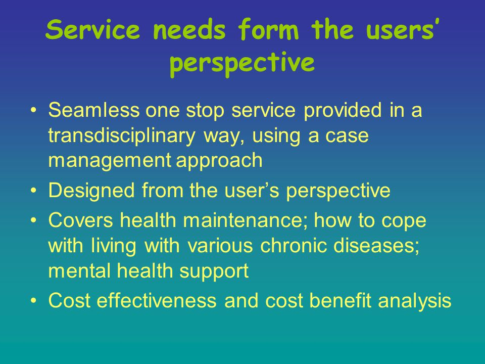 Service needs form the users' perspective Seamless one stop service provided in a transdisciplinary way, using a case management approach Designed from the user's perspective Covers health maintenance; how to cope with living with various chronic diseases; mental health support Cost effectiveness and cost benefit analysis