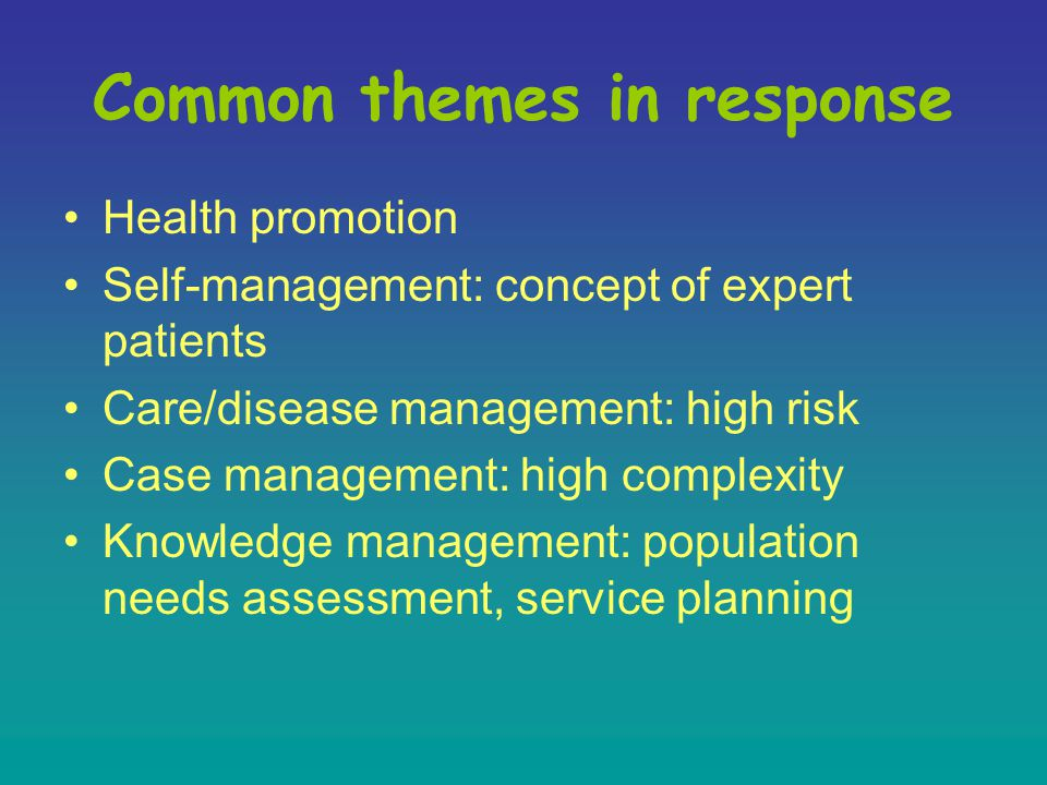 Common themes in response Health promotion Self-management: concept of expert patients Care/disease management: high risk Case management: high complexity Knowledge management: population needs assessment, service planning