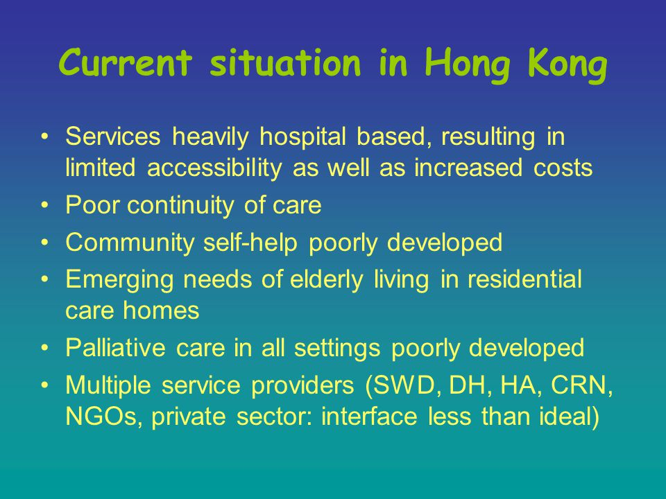 Current situation in Hong Kong Services heavily hospital based, resulting in limited accessibility as well as increased costs Poor continuity of care Community self-help poorly developed Emerging needs of elderly living in residential care homes Palliative care in all settings poorly developed Multiple service providers (SWD, DH, HA, CRN, NGOs, private sector: interface less than ideal)