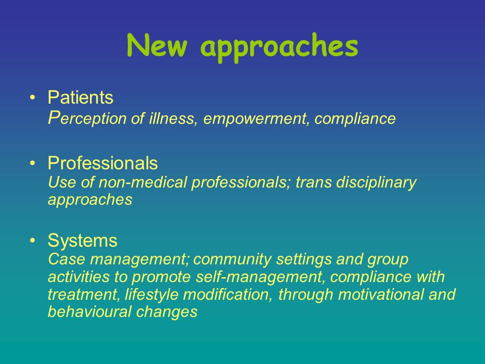 New approaches Patients P erception of illness, empowerment, compliance Professionals Use of non-medical professionals; trans disciplinary approaches Systems Case management; community settings and group activities to promote self-management, compliance with treatment, lifestyle modification, through motivational and behavioural changes