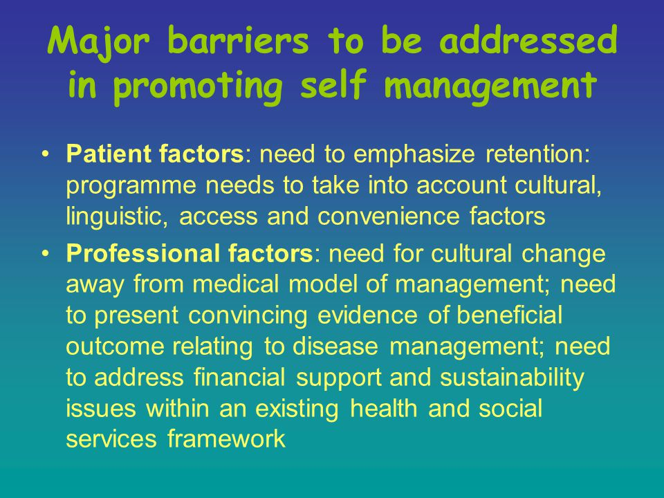Major barriers to be addressed in promoting self management Patient factors: need to emphasize retention: programme needs to take into account cultural, linguistic, access and convenience factors Professional factors: need for cultural change away from medical model of management; need to present convincing evidence of beneficial outcome relating to disease management; need to address financial support and sustainability issues within an existing health and social services framework